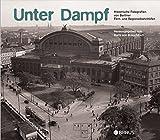 Unter Dampf: Historische Fotografien von Berliner Regional- und Fernbahnhöfen -