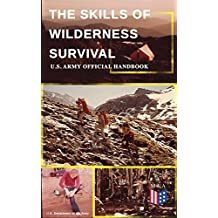 The Skills of Wilderness Survival - U.S. Army Official Handbook: How to Fight for Your Life - Become Self-Reliant and Prepared: Learn how to Handle the ... Create Tools & Weapons… (English Edition)
