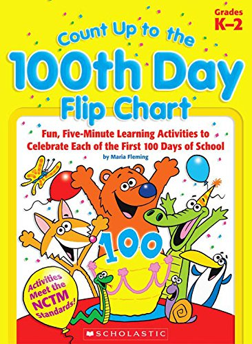 Count Up to the 100th Day Flip Chart: Fun, Five-Minute Learning Activities to Celebrate Each of the First 100 Days of School; Grades K-2