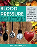 Blood Pressure: Blood Pressure Solution: The Step-By-Step Guide to Lowering High Blood Pressure the Natural Way in 30 Days! Natural Remedies to Reduce