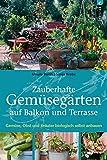 Zauberhafte Gemüsegärten auf Balkon und Terrasse: Gemüse, Obst und Kräuter biologisch selbst anbauen