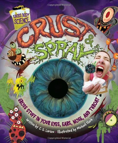 Crust & Spray: Gross Stuff in Your Eyes, Ears, Nose, and Throat