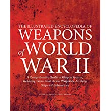 The Illustrated Encyclopedia of Weapons of World War II: The Comprehensive Guide to Weapons Systems, Including Tanks, Small Arms, Warplanes, Artillery, Ships and Submarines