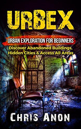 Epub Gratis URBEX: Urban Exploration For Beginners: Discover Abandoned Buildings, Hidden Cities & Access All Areas (Urban Exploration, City Hacking, Caving, Urbex)