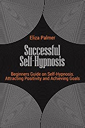 Successful Self-Hypnosis: Become the Master of Yourself, Attract Success and Live the Life You Deserve (English Edition)