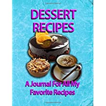Dessert Recipes: A Journal For All My Favorite Recipes