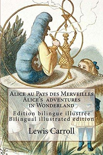 Alice Au Pays Des Merveilles / Alice's Adventures in Wonderland: Edition Bilingue Illustree Francais-Anglais / Bilingual Illustrated Edition French-English