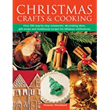 Christmas Crafts & Cooking: Over 200 Step-by-Step Ornaments, Decorating Ideas, Gift-Wraps and Traditional Recipes for Fabulous Celebrations