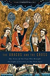 The Abacus and the Cross: The Story of the Pope Who Brought the Light of Science to the Dark Ages by Nancy Marie Brown (2010-12-07)