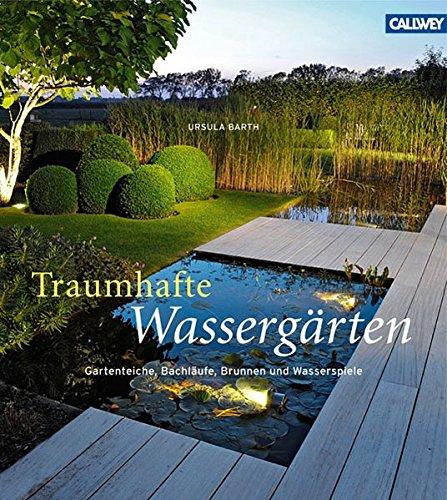 Traumhafte Wassergärten: Gartenteiche, Bachläufe, Brunnen und Wasserspiele