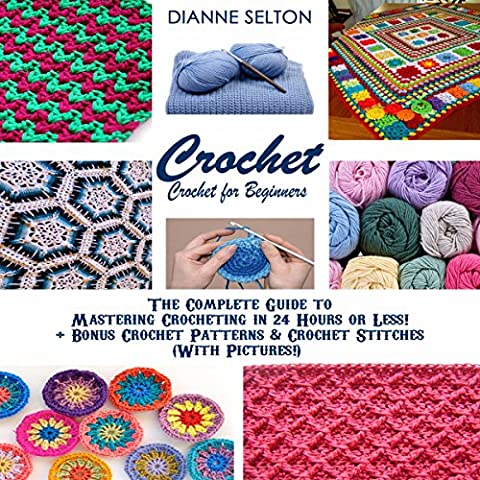 Crochet: Crochet for Beginners: The Complete Guide to Mastering Crocheting in 24 Hours or Less! + Bonus Crochet Patterns & Crochet Stitches