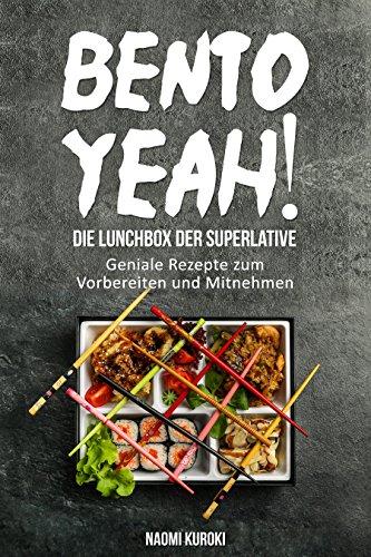 Bento Yeah! - Die Lunchbox der Superlative: Geniale Rezepte zum Vorbereiten und Mitnehmen (Meal Prep, japanische Küche, Bento Box Kochbuch, Lunch to go, japanisches Kochbuch, japanische Rezepte)