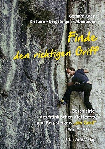 """Finde den richtigen Griff: Klettern - Bergsteigen - Abenteuer. Geschichte des fränkischen Kletterers und Bergsteigers """"der Gerd"""" 1951 - 2017..."""