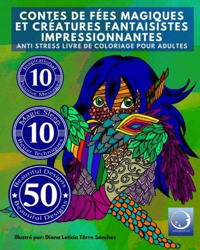 ANTI STRESS Livre De Coloriage Pour Adultes: Contes De Fees Magiques Et Creatures Fantaisistes Impressionnantes (Livres a colorier pour les grands calme, guerison, creativite et plaisir)