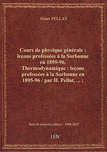 Cours de physique générale : leçons professées à la Sorbonne en 1895-96. Thermodynamique : leçons pr par Henri PELLAT