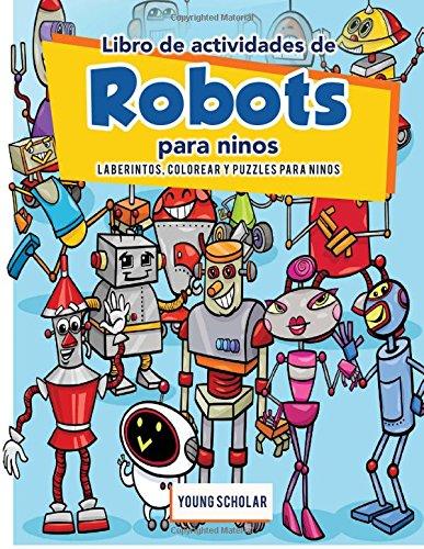 Libro de actividades de robots para ninos: Laberintos, Colorear y Puzzles para Ninos por Young Scholar