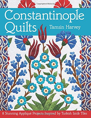 Constantinople Quilts: 8 Stunning Appliqué Projects Inspired by Turkish Iznik Tiles