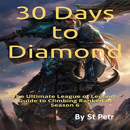 30 Days to Diamond: The Ultimate League of Legends Guide to Climbing Ranked in Season 6 -  St Petr - Unabridged