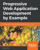 Progressive Web Application Development by Example: Develop fast, reliable, and engaging user experiences for the web