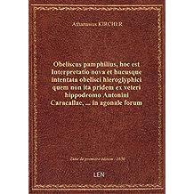 Obeliscus pamphilius , hoc est Interpretatio nova et hucusque intentata obelisci hieroglyphici quem
