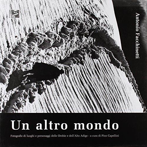 Un altro mondo. Fotografie di luoghi e personaggi delle Orobie e dell'Alto Adige. Ediz. illustrata por Antonio Facchinetti