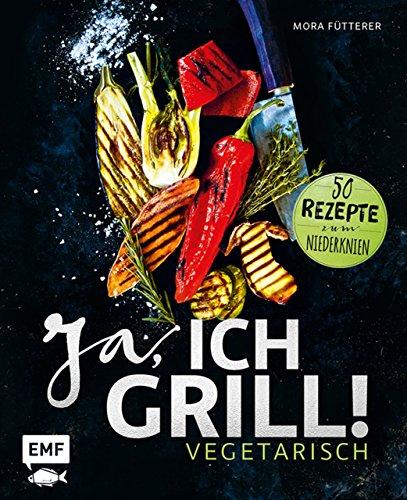 Ja, ich grill! - Vegetarisch: 50 Rezepte zum Niederknien