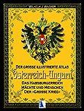 Der gro?e illustrierte Atlas ?sterreich-Ungarn (Sammelband): Das Habsburgerreich - M?chte und Menschen - Der gro?e Krieg