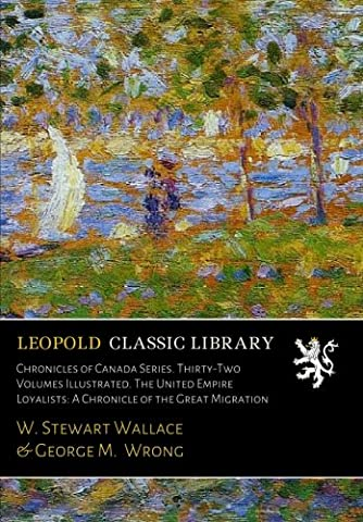 Chronicles of Canada Series. Thirty-Two Volumes Illustrated. The United Empire Loyalists: A Chronicle of the Great Migration