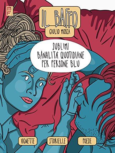 Il baffo. Sublimi banalità quotidiane per persone blu di Giulio Mosca,Il Baffo