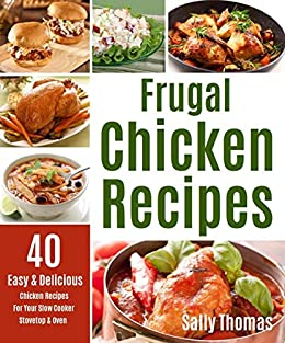 Frugal Chicken Recipes: 40 Easy & Delicious Chicken Recipes For Your Slow Cooker, Stovetop & Oven (English Edition) von [Thomas, Sally]