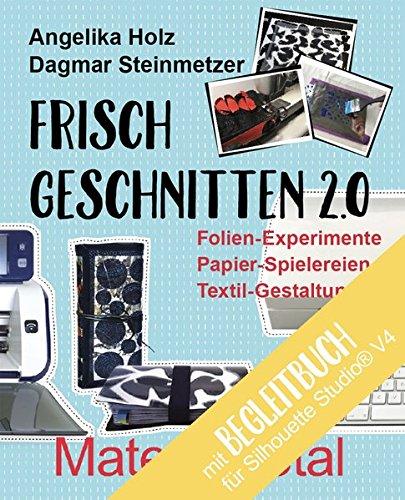 Frisch Geschnitten 2.0 - Material total mit Anleitungen für Silhouette Studio® Version 4: Folien-Experimente, Papier-Spielereien, Textil-Gestaltung mit dem Plotter