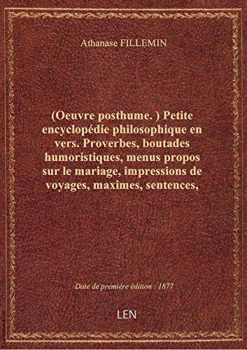 (Oeuvre posthume.) Petite encyclopédie philosophique en vers. Proverbes, boutades humoristiques, men par Athanase FILLEMIN