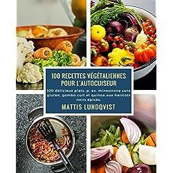 100 recettes végétaliennes pour l'autocuiseur: 100 délicieux plats, p. ex. minestrone sans gluten, gombo cuit et quinoa aux haricots noirs épicés