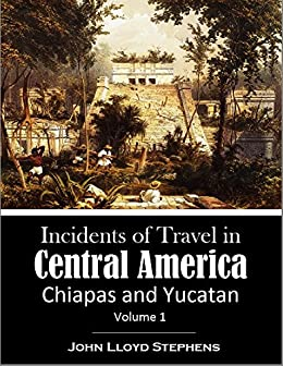 Incidents of Travel in  Central America: Chiapas and Yucatan, Volume 1 (English Edition)