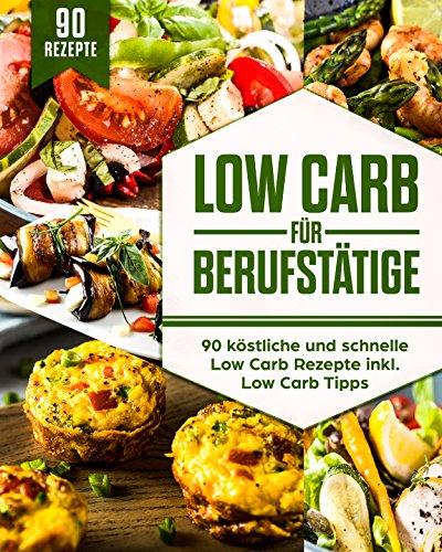 Low Carb für Berufstätige: 90 köstliche und schnelle Low Carb Rezepte inkl. Low Carb Tipps (Low Carb to Go, Low Carb für Anfänger, Low Carb für Faule, ... Lunch to Go, Kohlenhydratarme Rezepte )