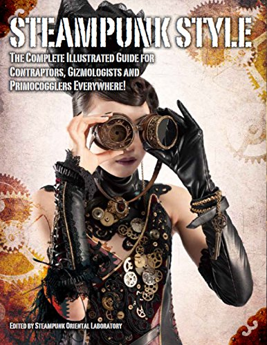 Steampunk General Kostüm - Steampunk Style: The Complete Illustrated guide for Contraptors, Gizmologists, and Primocogglers Everywhere! (Steampunk Oriental Laboratory)