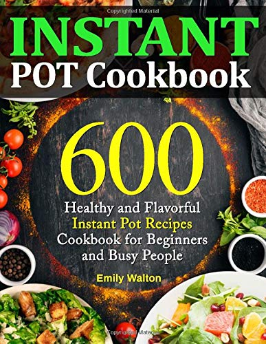 Instant Pot Cookbook: 600 Healthy and Flavorful Instant Pot Recipes Cookbook for Beginners and Busy People (Upgraded Edition) -