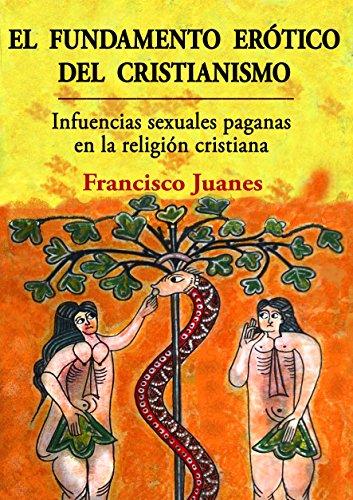El fundamento erótico del cristianismo: Influencias sexuales paganas en la religión cristiana