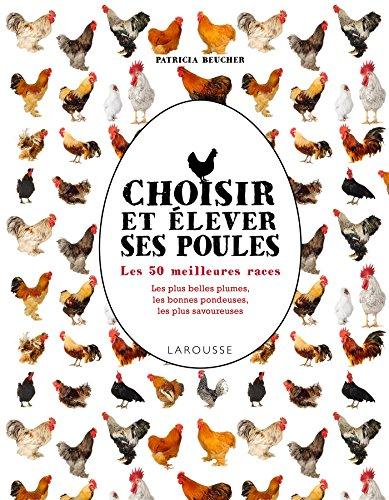 Choisir et élever ses poules : les 50 meilleures races, les plus belles plumes, les meilleures pondeuses, les plus savoureuses