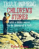 Truly Inspiring Children's Stories: with a hidden secret to be discovered in each