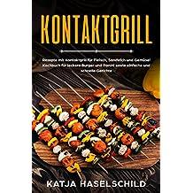 Kontaktgrill: Rezepte mit Kontaktgrill für Fleisch, Sandwich und Gemüse! Kochbuch für leckere Burger und Panini sowie einfache und schnelle Gerichte
