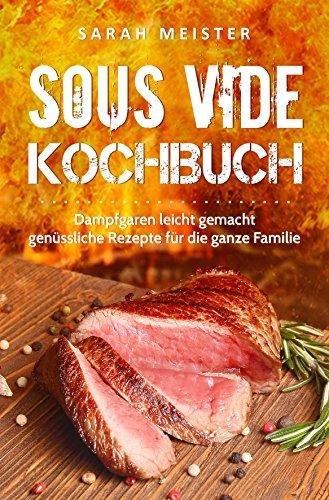 Sous Vide Kochbuch: Dampfgaren leicht gemacht - genüssliche Rezepte für die ganze Familie: Sous Vide Rezepte, Dampfgaren Kochbuch, Dampfgaren Rezepte Grundlagen