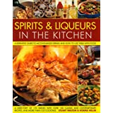 Spirits & Liqueurs in the Kitchen: A Practical Kitchen Handbook: A definitive guide to alcohol-based drinks and how touse them with food; 300 spirits identified and described plus over