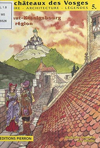 Les Châteaux des Vosges (5) : Le Haut-Koenigsbourg et sa région: Haut-Koenigsbourg, Oedenburg, Kintzheim, Reichenberg, Saint-Hippolyte, Bergheim par Guy Trendel