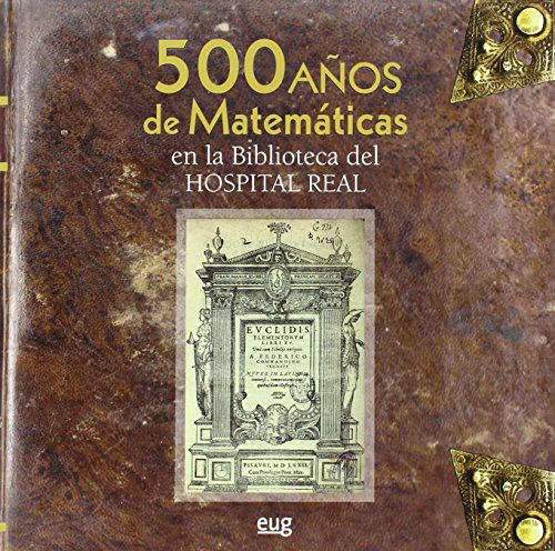 500 Años de Matemáticas en la Biblioteca del Hospital Real (Universidad de Granada. Historia y Patrimonio) por Vv.Aa.
