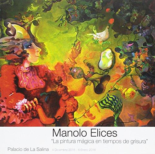 Manolo Elices: La pintura mágica en tiempos de grisura (Catálogos de exposiciones) por Antonio Avilés Amat