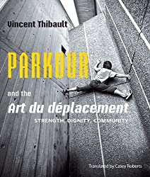 Parkour and the Art du d¨¦placement: Strength, Dignity, Community by Thibault, Vincent (2013) Paperback