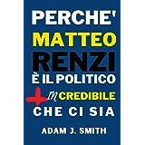 Perché Matteo Renzi è il Politico più INcredibile che ci sia: Le più grandi idee di Matteo Renzi racchiuse in 100 pagine
