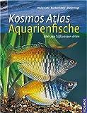 Kosmos Atlas Aquarienfische: Über 750 Süsswasser-Arten