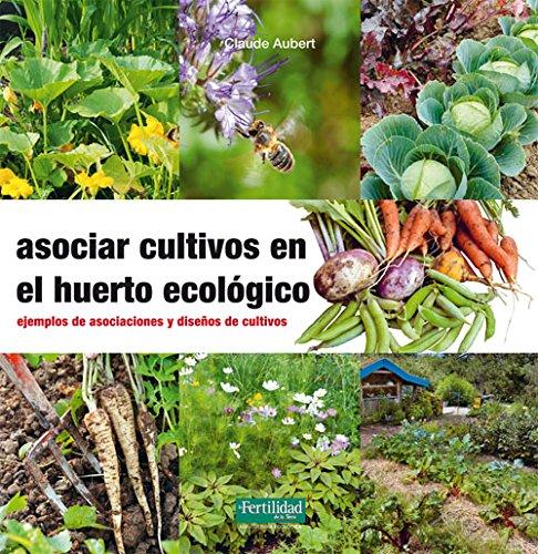 Asociar cultivos en el huerto ecológico: Ejemplos de asociaciones y diseños de cultivos (Guías para la Fertilidad de la Tierra) por Claude Aubert